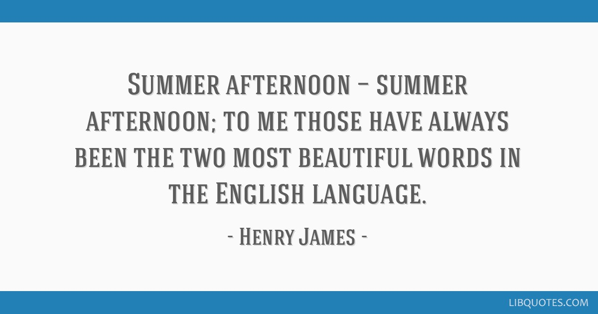 Summer afternoon — summer afternoon; to me those have always been the two most beautiful words in the English language.