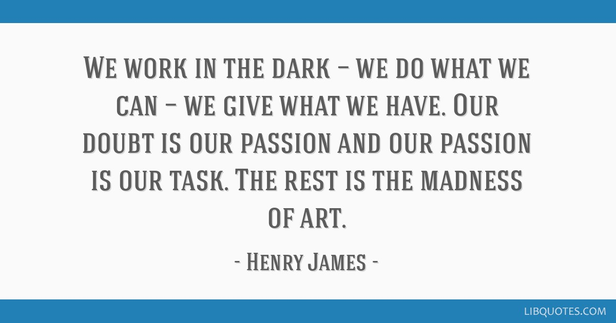 We work in the dark — we do what we can — we give what we have. Our doubt is our passion and our passion is our task. The rest is the madness of...