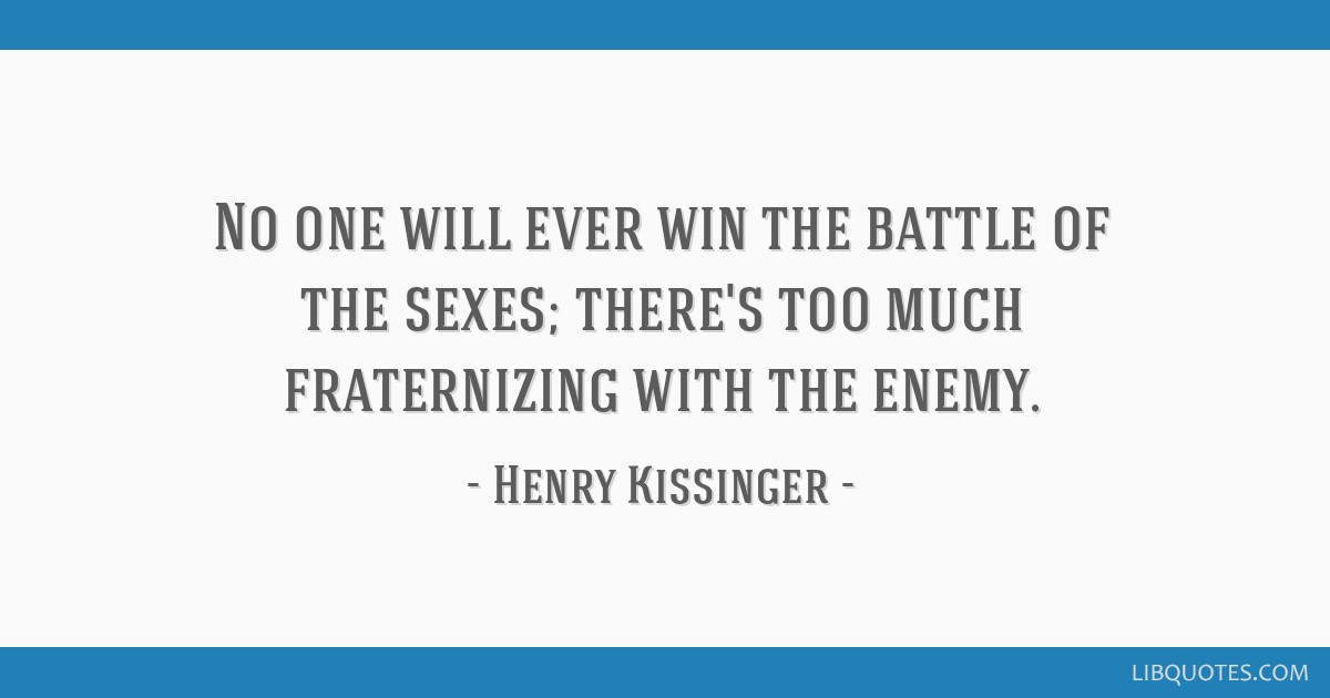 No one will ever win the battle of the sexes; there's too much fraternizing with the enemy.