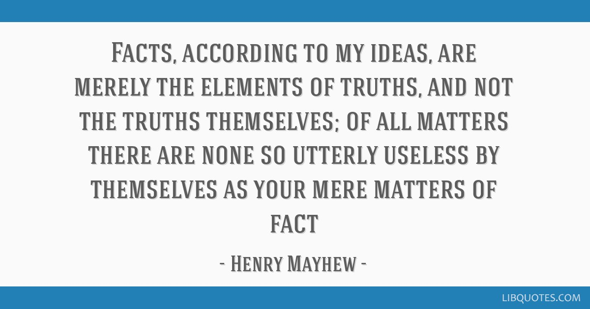 Facts, according to my ideas, are merely the elements of truths, and not the truths themselves; of all matters there are none so utterly useless by...