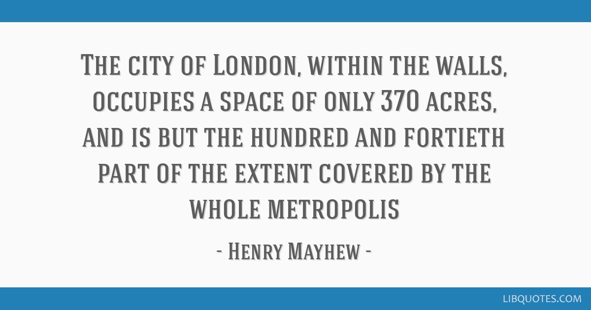 The city of London, within the walls, occupies a space of only 370 acres, and is but the hundred and fortieth part of the extent covered by the whole ...