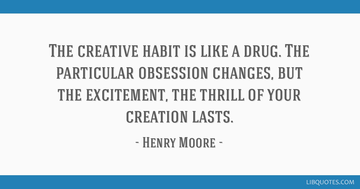 The creative habit is like a drug. The particular obsession changes, but the excitement, the thrill of your creation lasts.