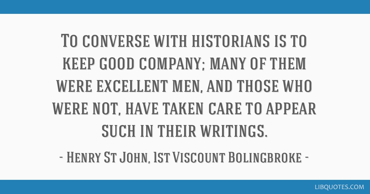 To Converse With Historians Is To Keep Good Company Many Of Them