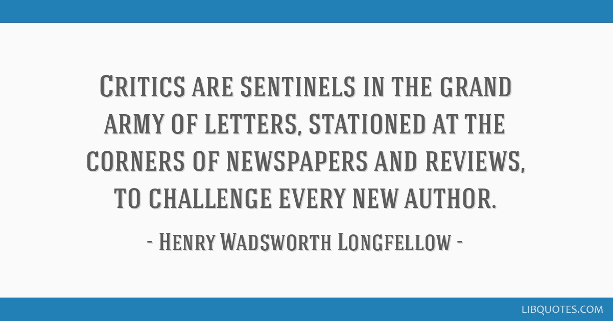 Critics are sentinels in the grand army of letters, stationed at the corners of newspapers and reviews, to challenge every new author.