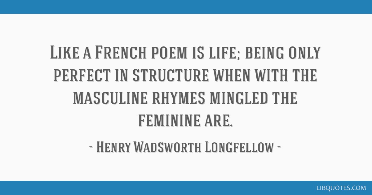 Like a French poem is life; being only perfect in structure when with the masculine rhymes mingled the feminine are.