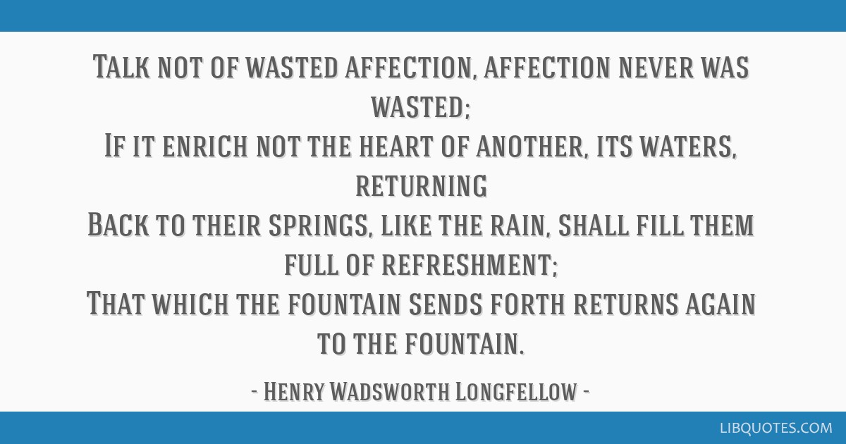 Talk not of wasted affection, affection never was wasted; If it enrich not the heart of another, its waters, returning Back to their springs, like...