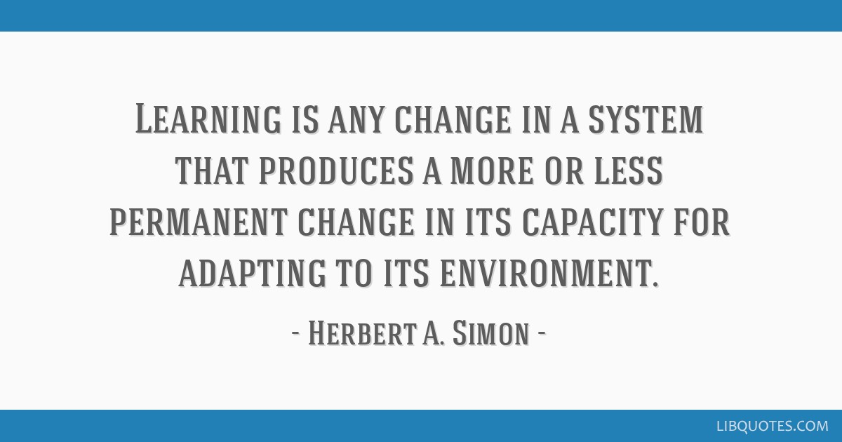 Learning is any change in a system that produces a more or less permanent change in its capacity for adapting to its environment.