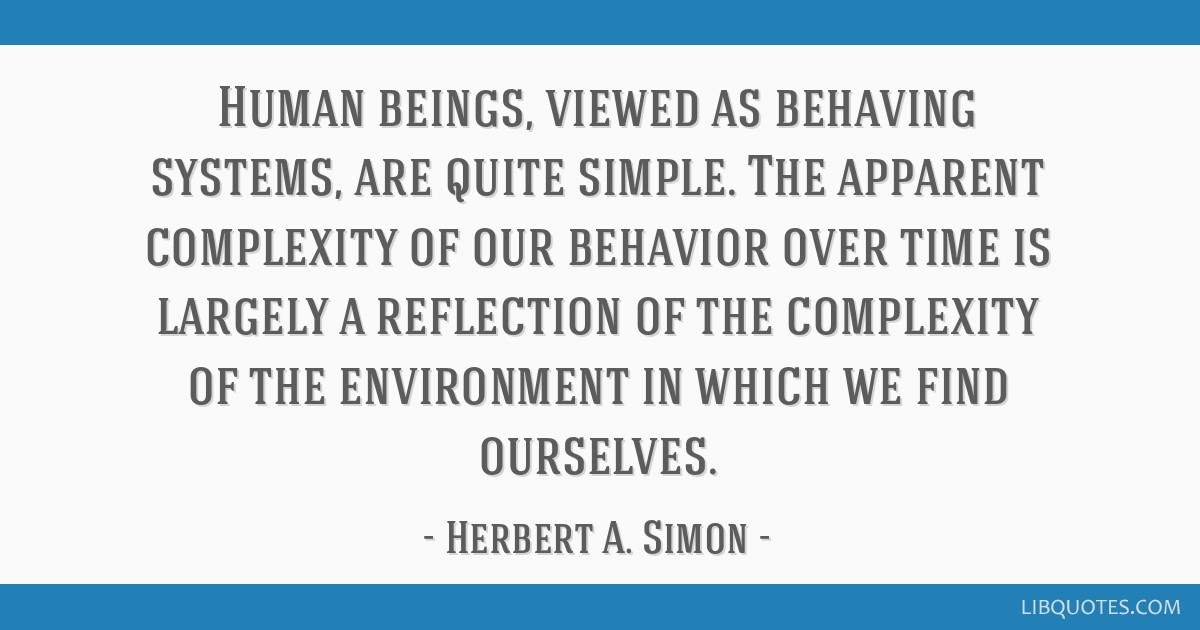 Human beings, viewed as behaving systems, are quite simple. The apparent complexity of our behavior over time is largely a reflection of the...