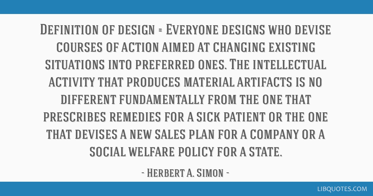 Definition of design = Everyone designs who devise courses of action aimed at changing existing situations into preferred ones. The intellectual...