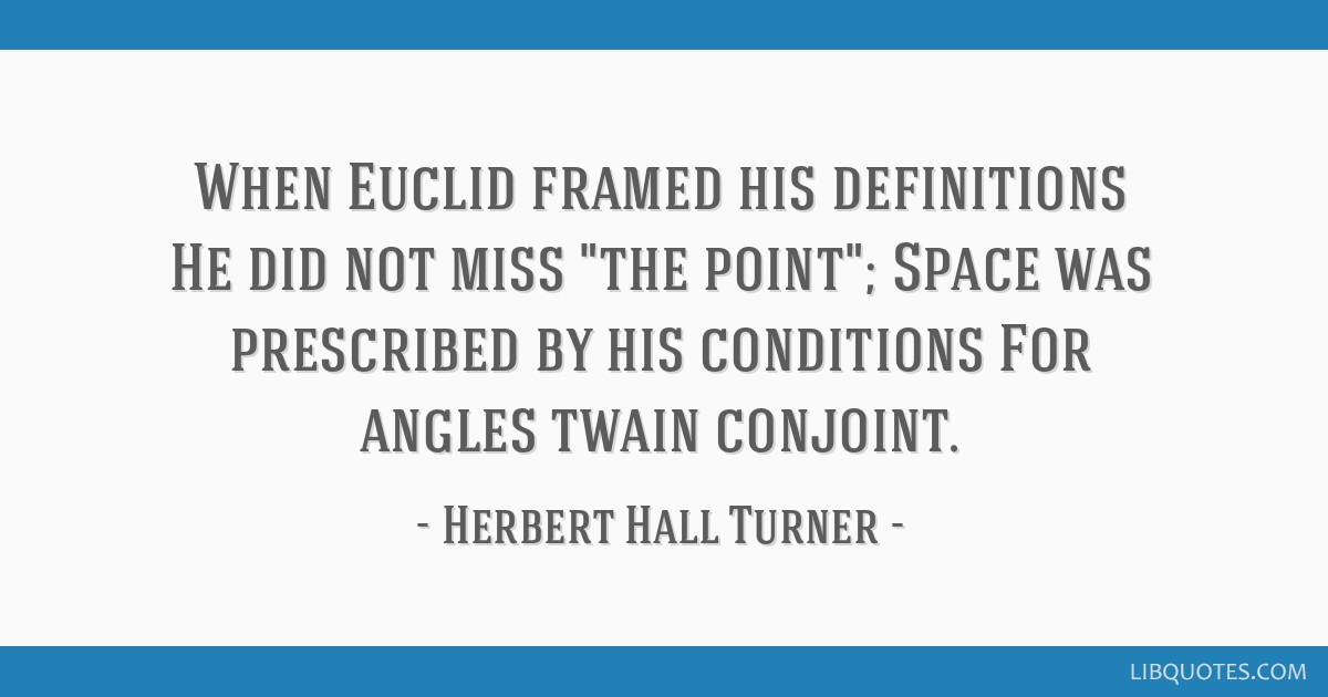 When Euclid framed his definitions He did not miss the point; Space was prescribed by his conditions For angles twain conjoint.