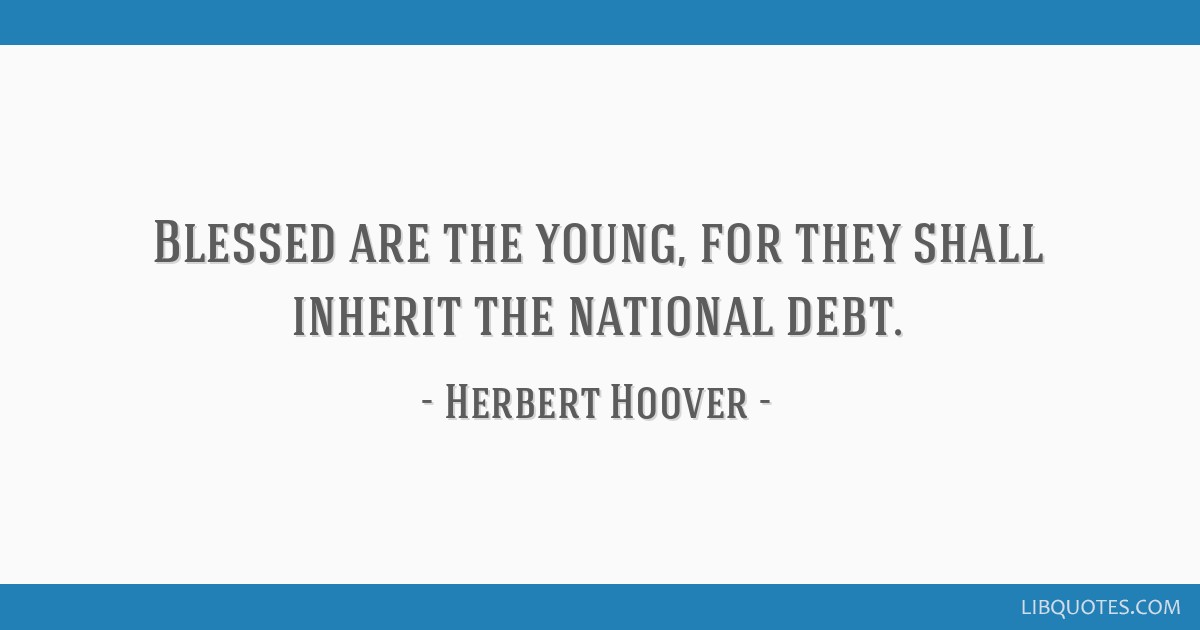 Blessed are the young, for they shall inherit the national debt.
