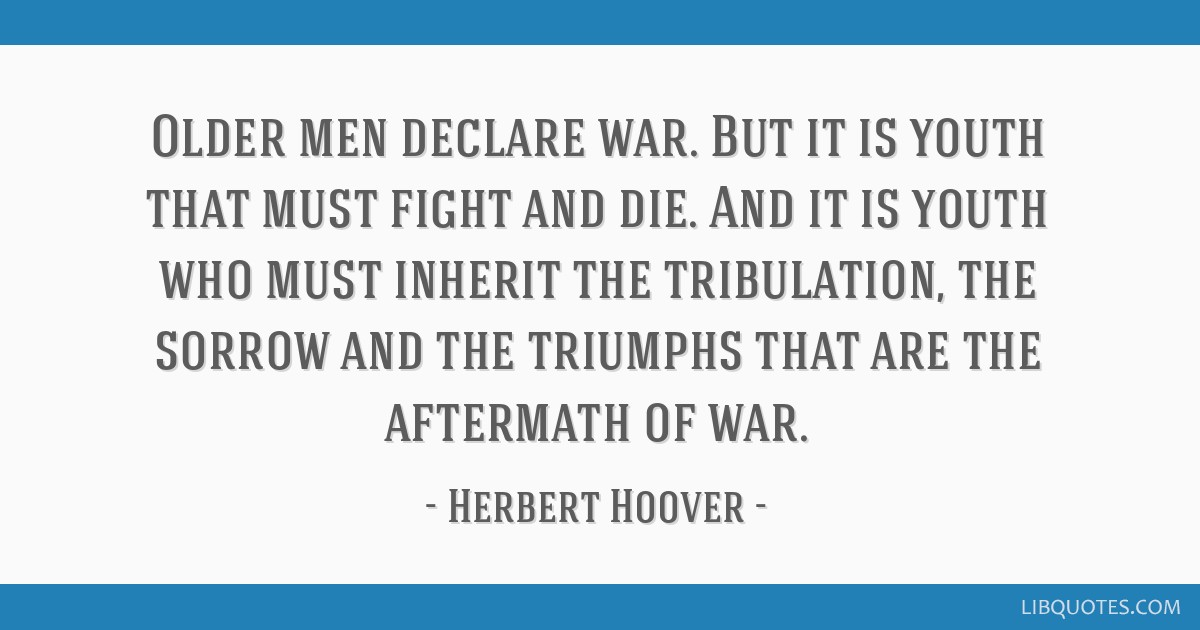 Older men declare war. But it is youth that must fight and die. And it is youth who must inherit the tribulation, the sorrow and the triumphs that...