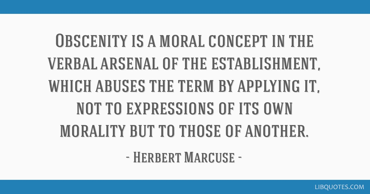 Obscenity is a moral concept in the verbal arsenal of the establishment, which abuses the term by applying it, not to expressions of its own morality ...