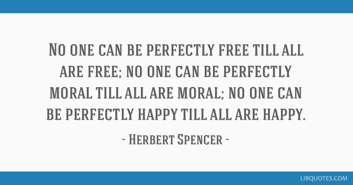 No one can be perfectly free till all are free; no one can be perfectly moral till all are moral; no one can be perfectly happy till all are happy.
