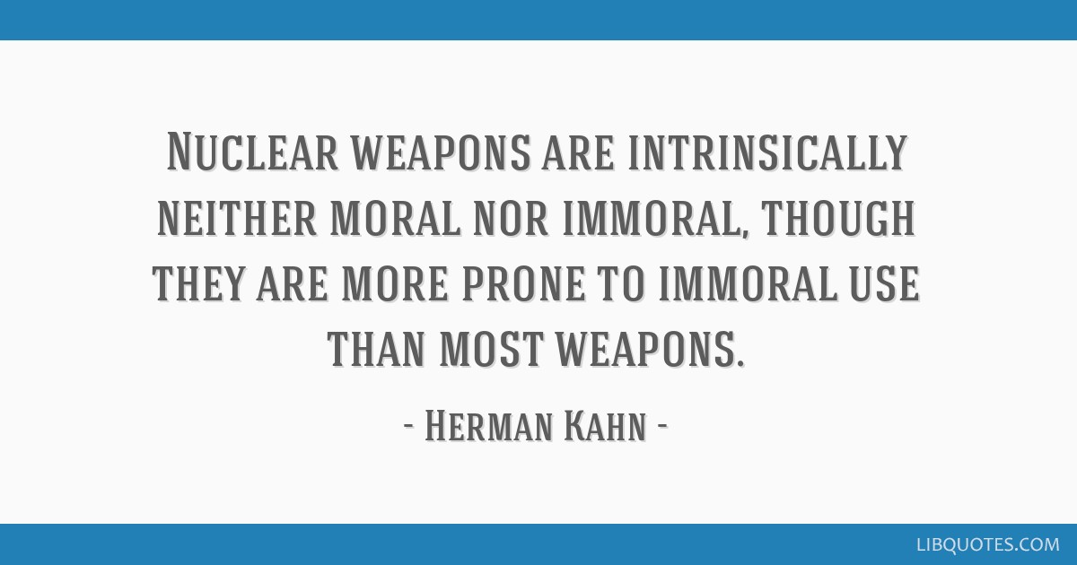 Nuclear weapons are intrinsically neither moral nor immoral, though they are more prone to immoral use than most weapons.