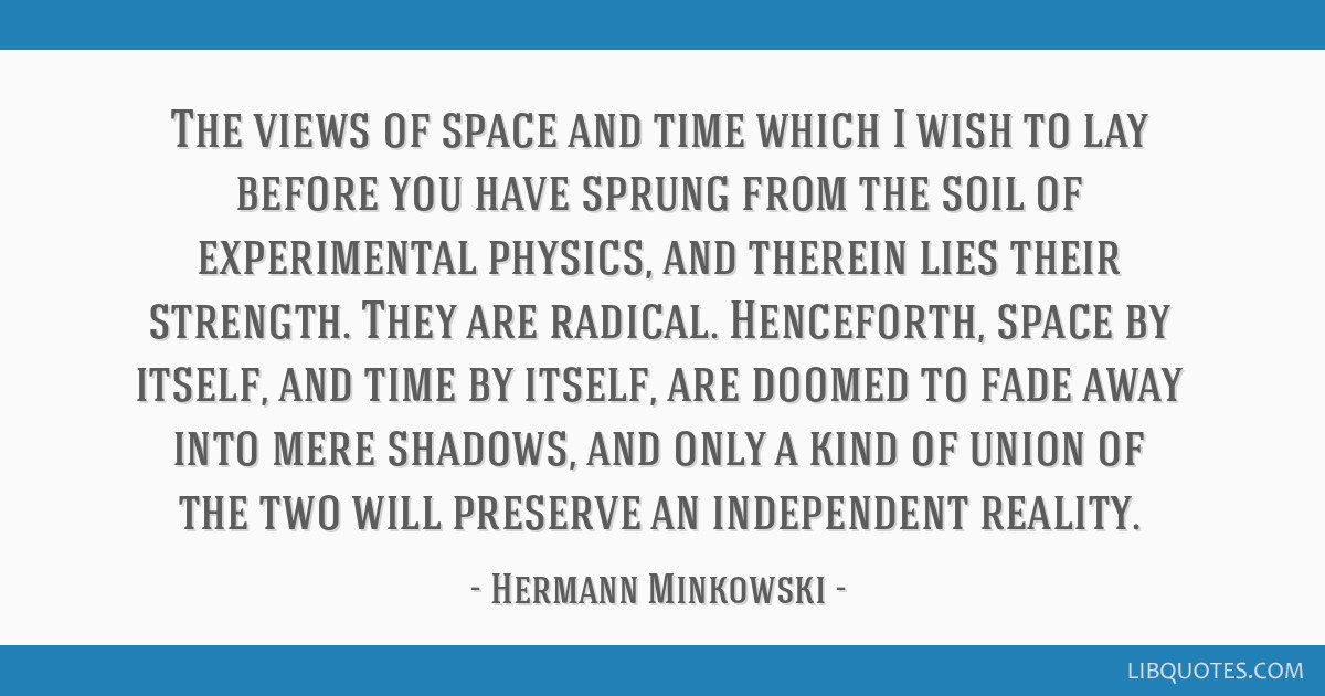 The views of space and time which I wish to lay before you have sprung from the soil of experimental physics, and therein lies their strength. They...