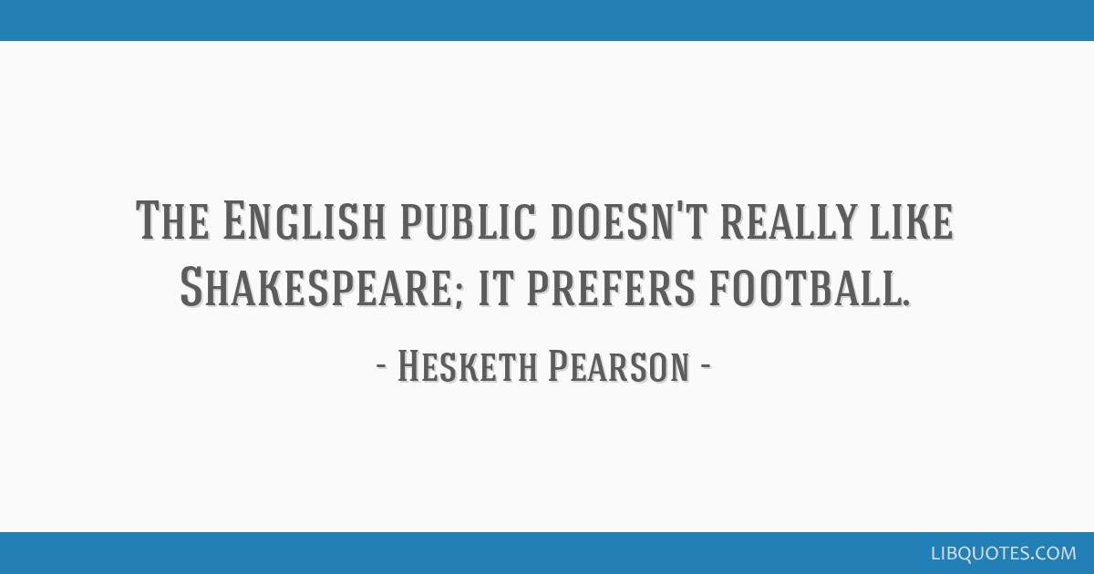 The English public doesn't really like Shakespeare; it prefers football.