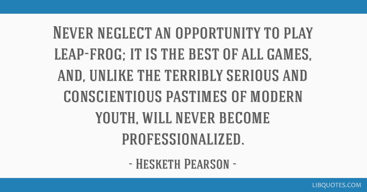 Never neglect an opportunity to play leap-frog; it is the best of all games, and, unlike the terribly serious and conscientious pastimes of modern...