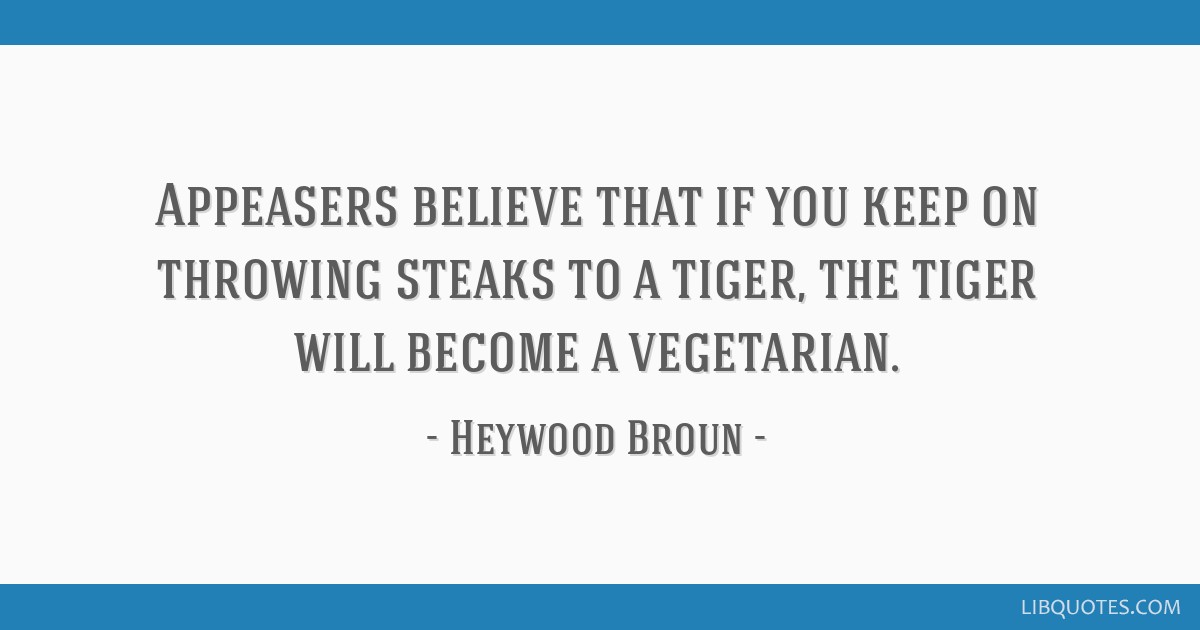 Appeasers believe that if you keep on throwing steaks to a tiger, the tiger will become a vegetarian.