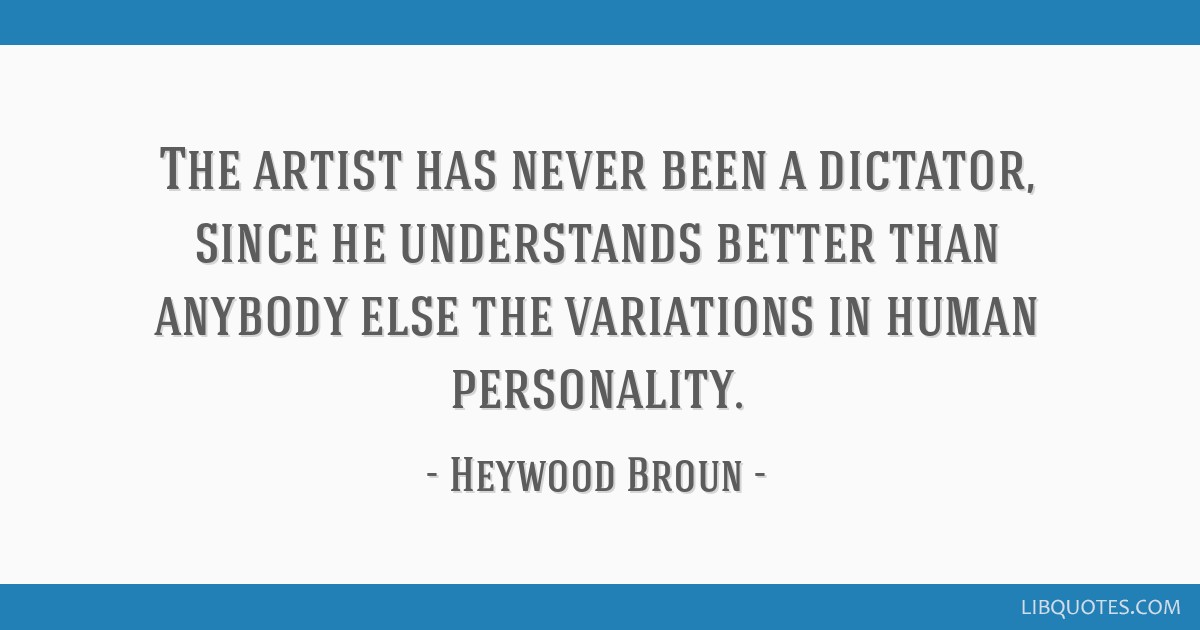 The artist has never been a dictator, since he understands better than anybody else the variations in human personality.