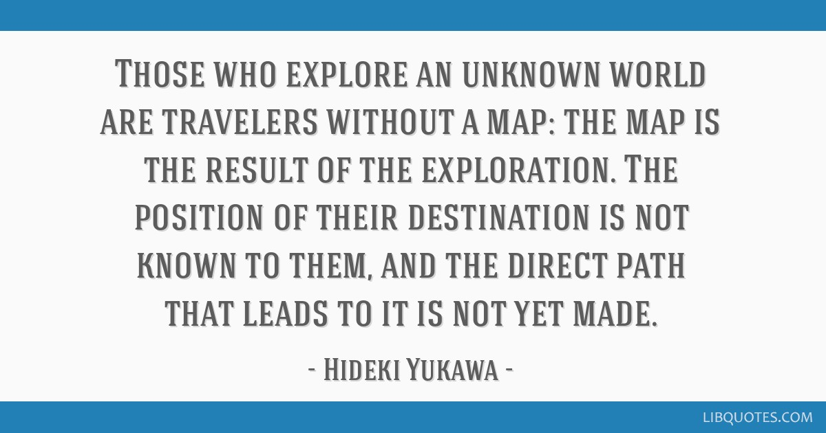 Those who explore an unknown world are travelers without a map: the map is the result of the exploration. The position of their destination is not...