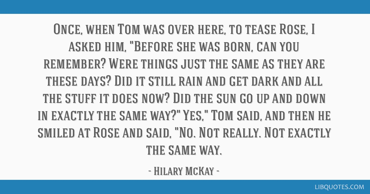 Once, when Tom was over here, to tease Rose, I asked him, Before she was born, can you remember? Were things just the same as they are these days?...