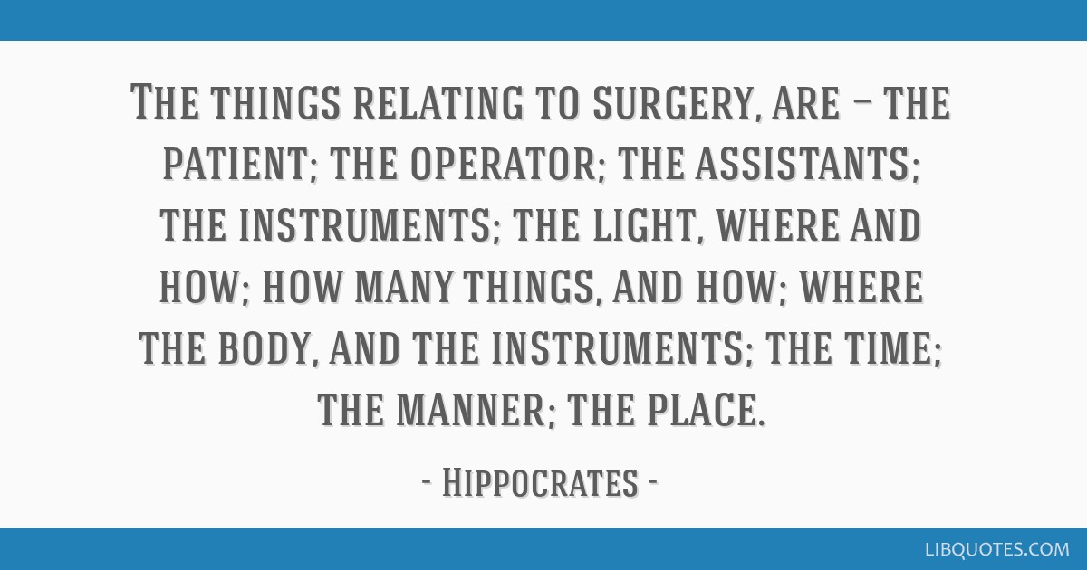 The things relating to surgery, are — the patient; the operator; the assistants; the instruments; the light, where and how; how many things, and...