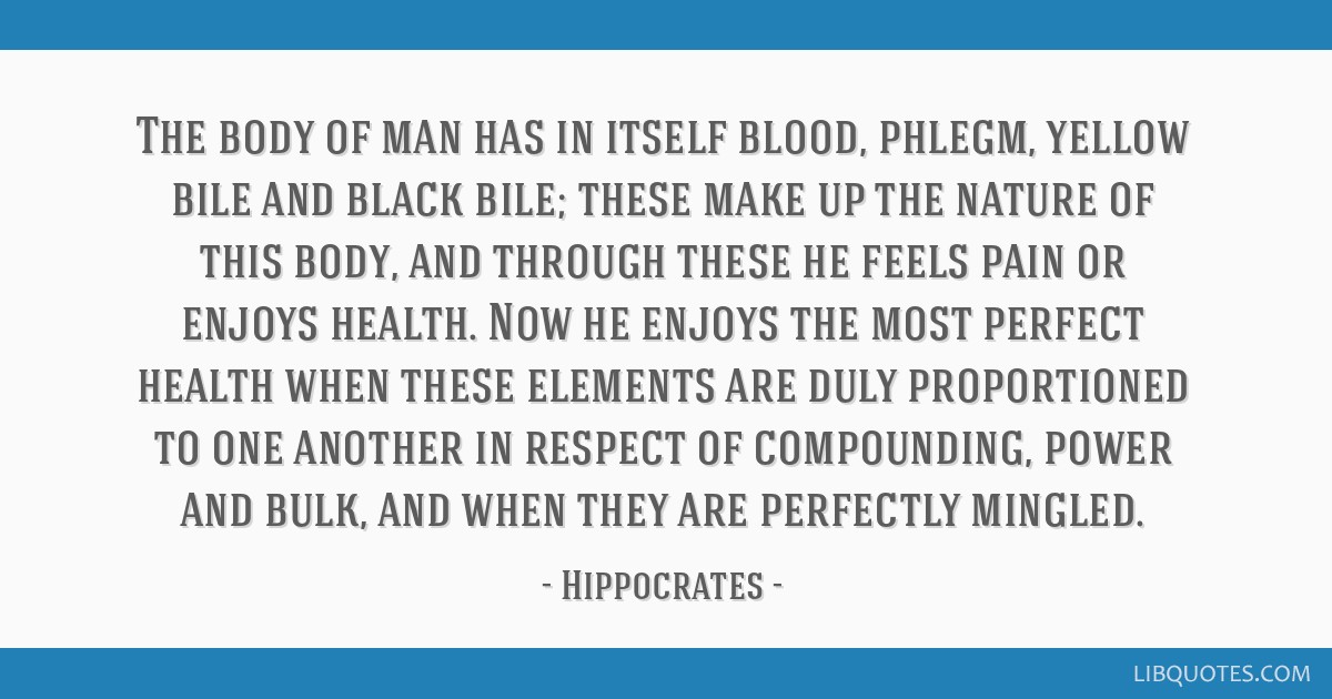 The body of man has in itself blood, phlegm, yellow bile and black bile; these make up the nature of this body, and through these he feels pain or...