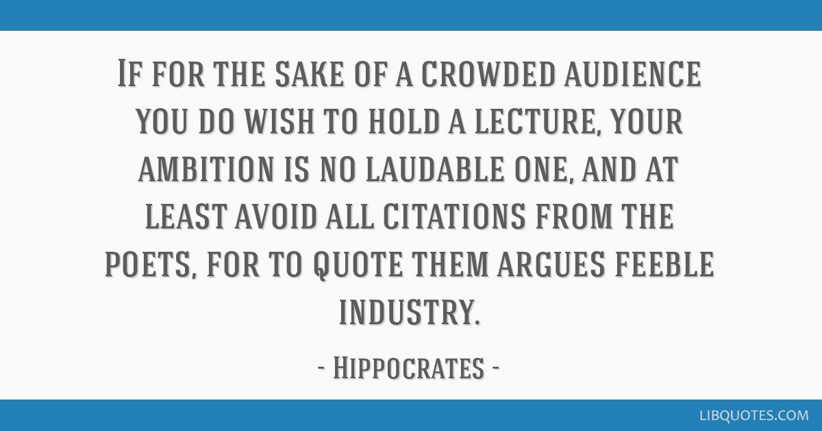 If for the sake of a crowded audience you do wish to hold a lecture, your ambition is no laudable one, and at least avoid all citations from the...