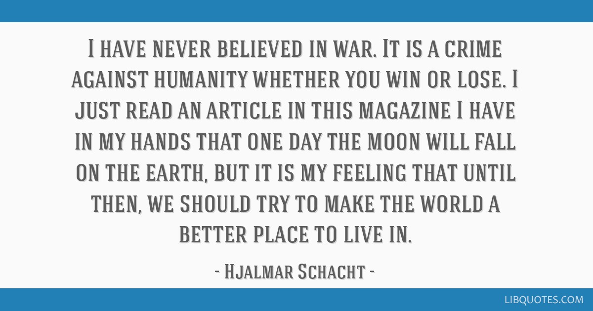 I have never believed in war. It is a crime against humanity whether you win or lose. I just read an article in this magazine I have in my hands that ...
