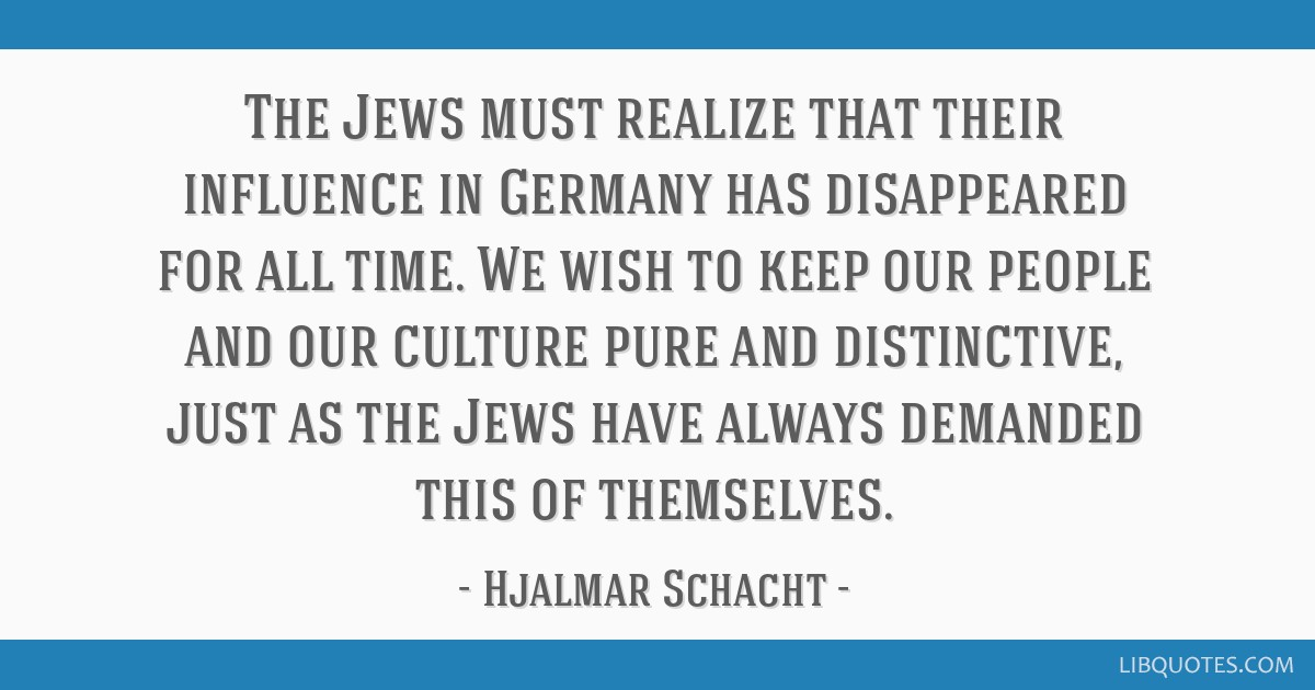 The Jews must realize that their influence in Germany has disappeared for all time. We wish to keep our people and our culture pure and distinctive,...