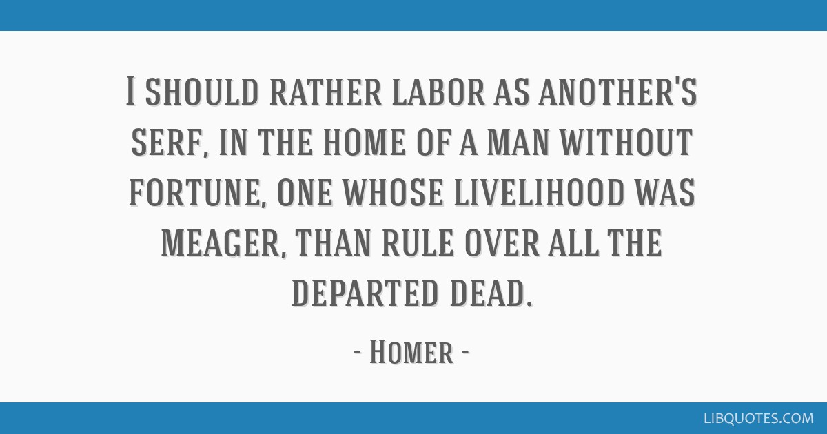 I should rather labor as another's serf, in the home of a man without fortune, one whose livelihood was meager, than rule over all the departed dead.