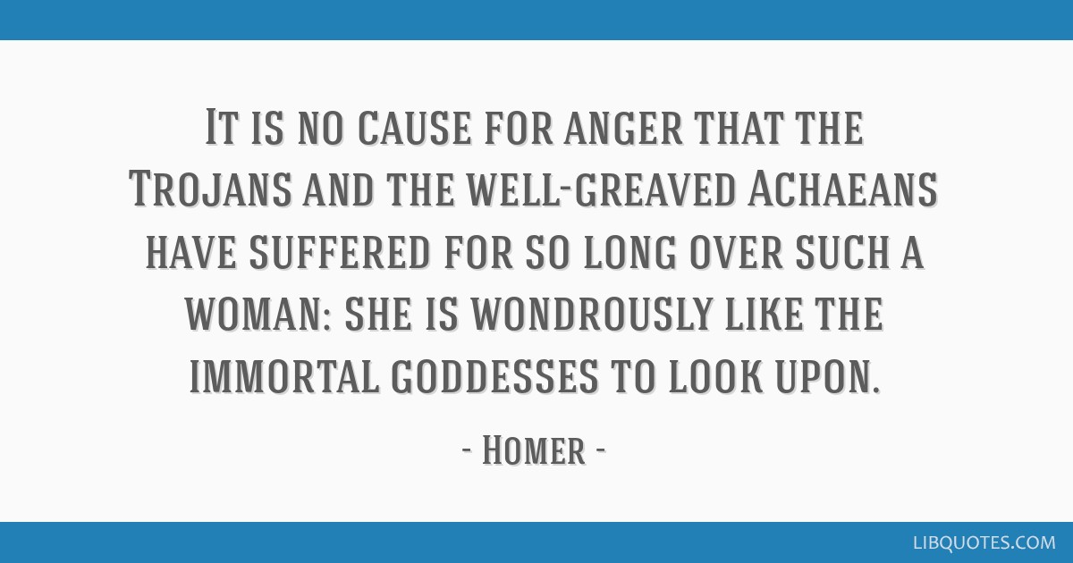 It is no cause for anger that the Trojans and the well-greaved Achaeans have suffered for so long over such a woman: she is wondrously like the...