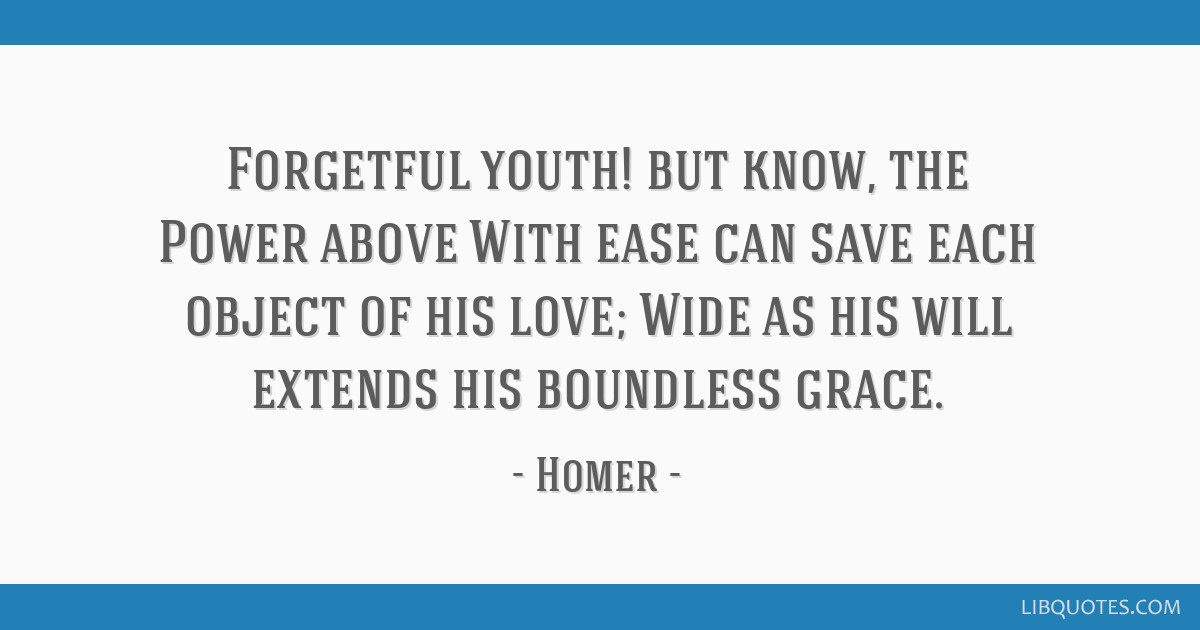 Forgetful youth! but know, the Power above With ease can save each object of his love; Wide as his will extends his boundless grace.