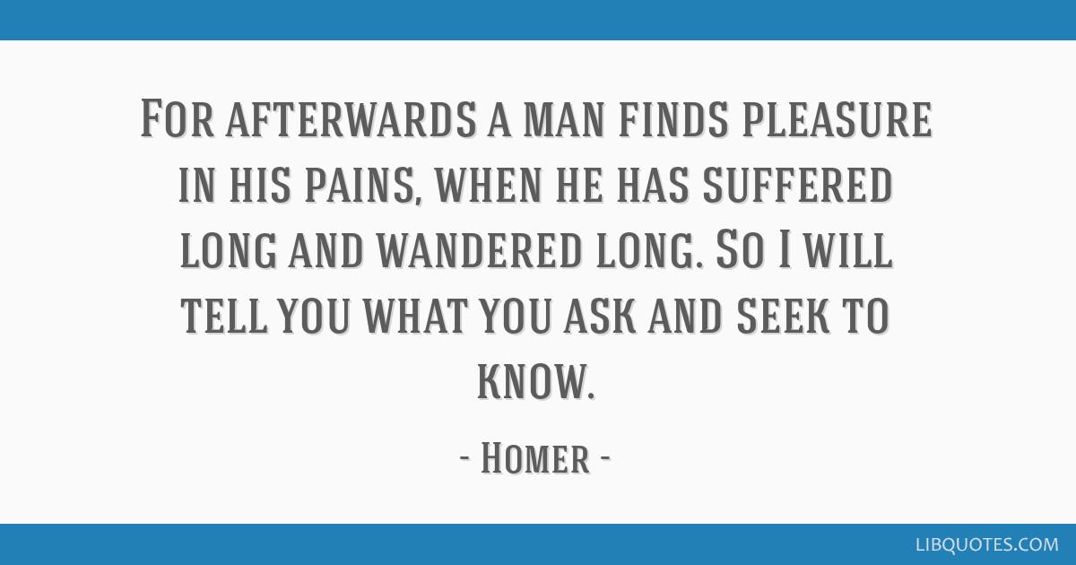 For afterwards a man finds pleasure in his pains, when he has suffered long and wandered long. So I will tell you what you ask and seek to know.