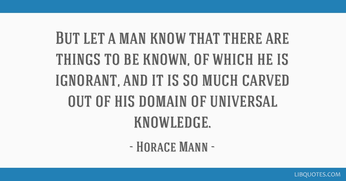 But let a man know that there are things to be known, of which he is ignorant, and it is so much carved out of his domain of universal knowledge.