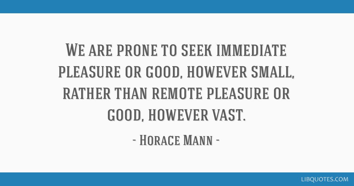 We are prone to seek immediate pleasure or good, however small, rather than remote pleasure or good, however vast.