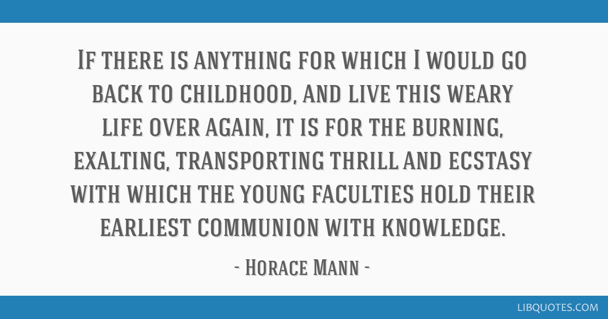 If there is anything for which I would go back to childhood, and live this weary life over again, it is for the burning, exalting, transporting...
