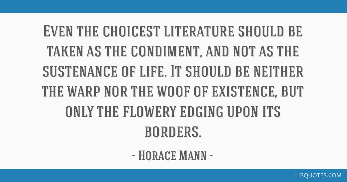 Even the choicest literature should be taken as the condiment, and not as the sustenance of life. It should be neither the warp nor the woof of...