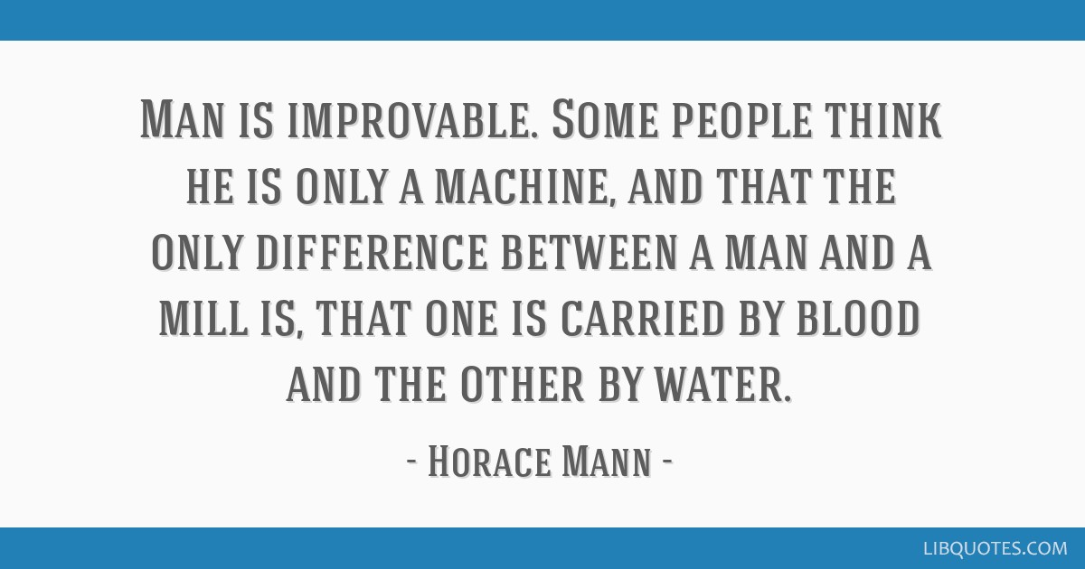 Man is improvable. Some people think he is only a machine, and that the only difference between a man and a mill is, that one is carried by blood and ...