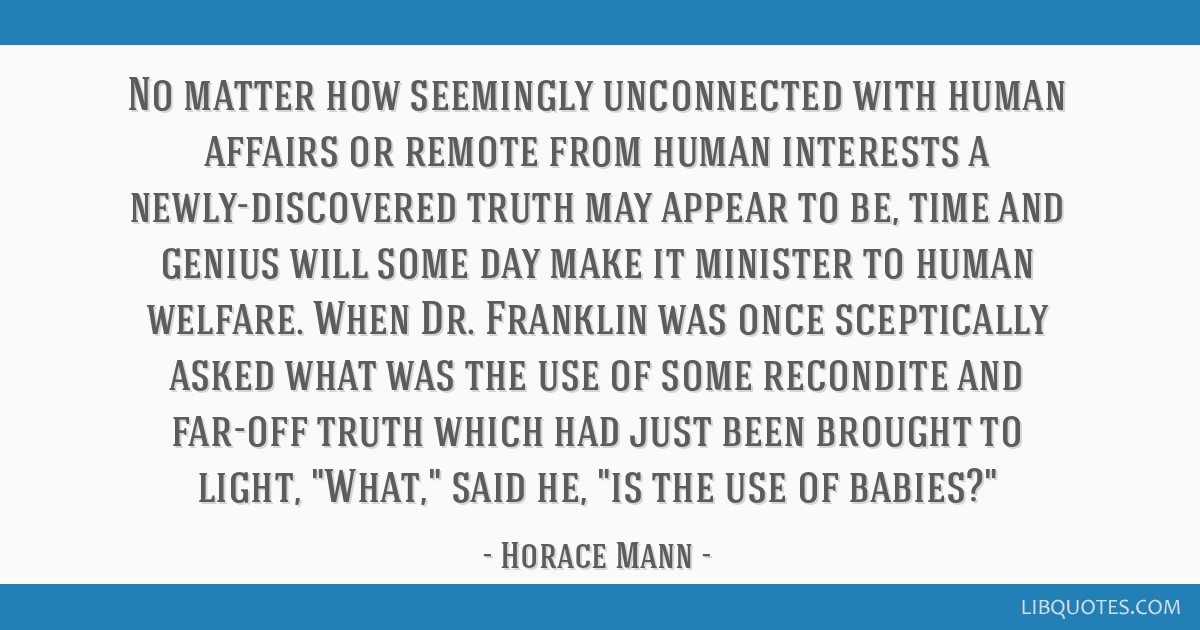 No matter how seemingly unconnected with human affairs or remote from human interests a newly-discovered truth may appear to be, time and genius will ...