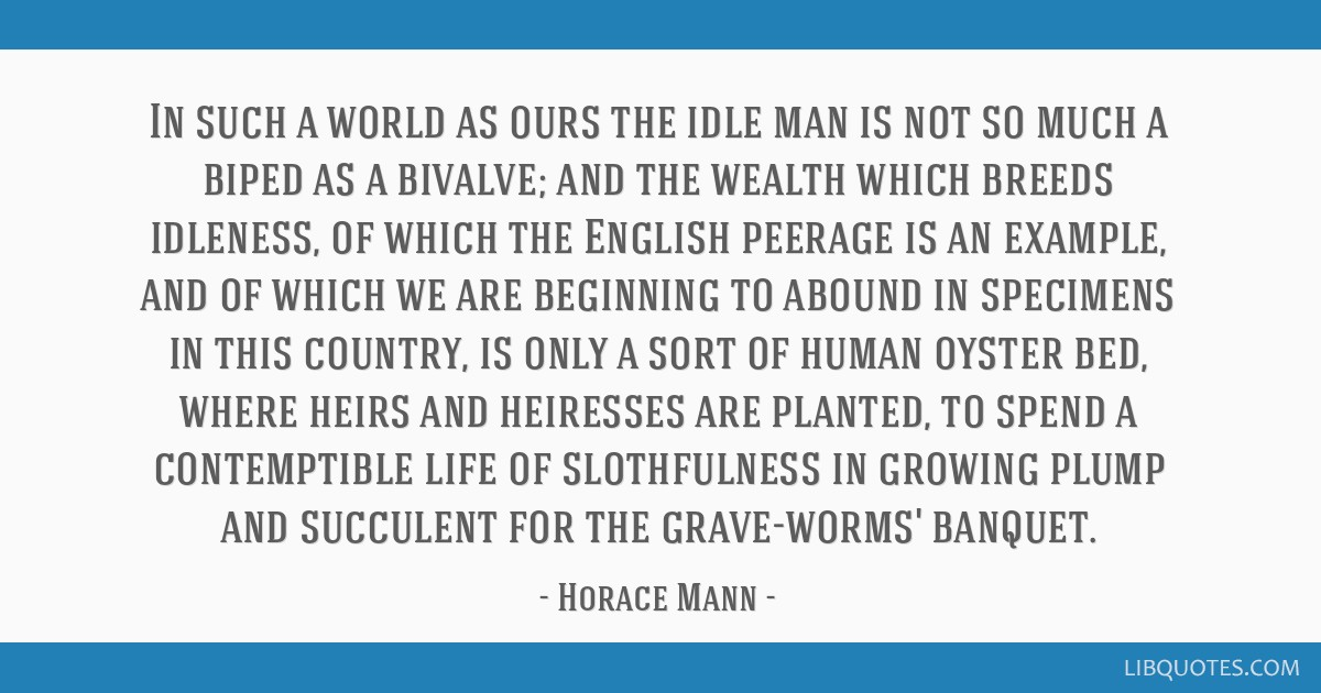 In such a world as ours the idle man is not so much a biped as a bivalve; and the wealth which breeds idleness, of which the English peerage is an...