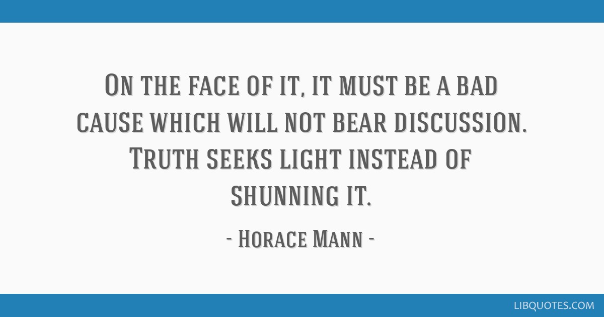 On the face of it, it must be a bad cause which will not bear discussion. Truth seeks light instead of shunning it.