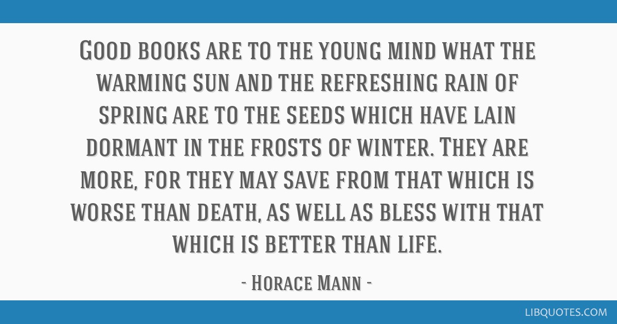 Good books are to the young mind what the warming sun and the refreshing rain of spring are to the seeds which have lain dormant in the frosts of...