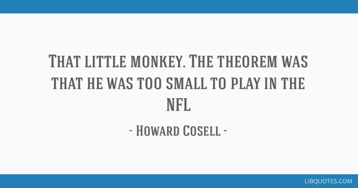 That little monkey. The theorem was that he was too small to play in the NFL