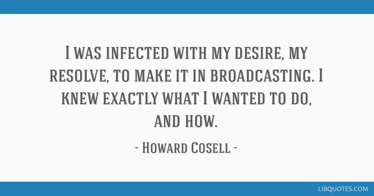 I was infected with my desire, my resolve, to make it in broadcasting. I knew exactly what I wanted to do, and how.