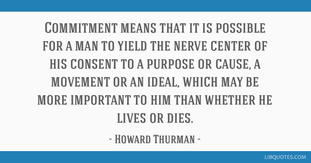 Commitment means that it is possible for a man to yield the nerve center of his consent to a purpose or cause, a movement or an ideal, which may be...