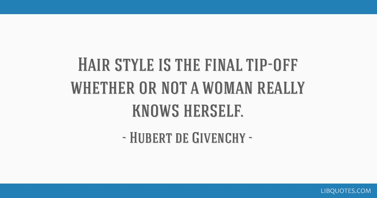 Hair style is the final tip-off whether or not a woman really knows herself.