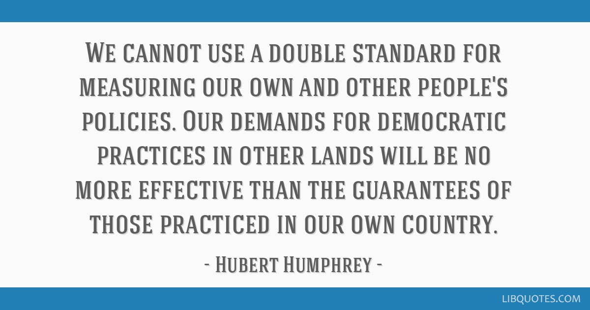 We cannot use a double standard for measuring our own and other people's policies. Our demands for democratic practices in other lands will be no...