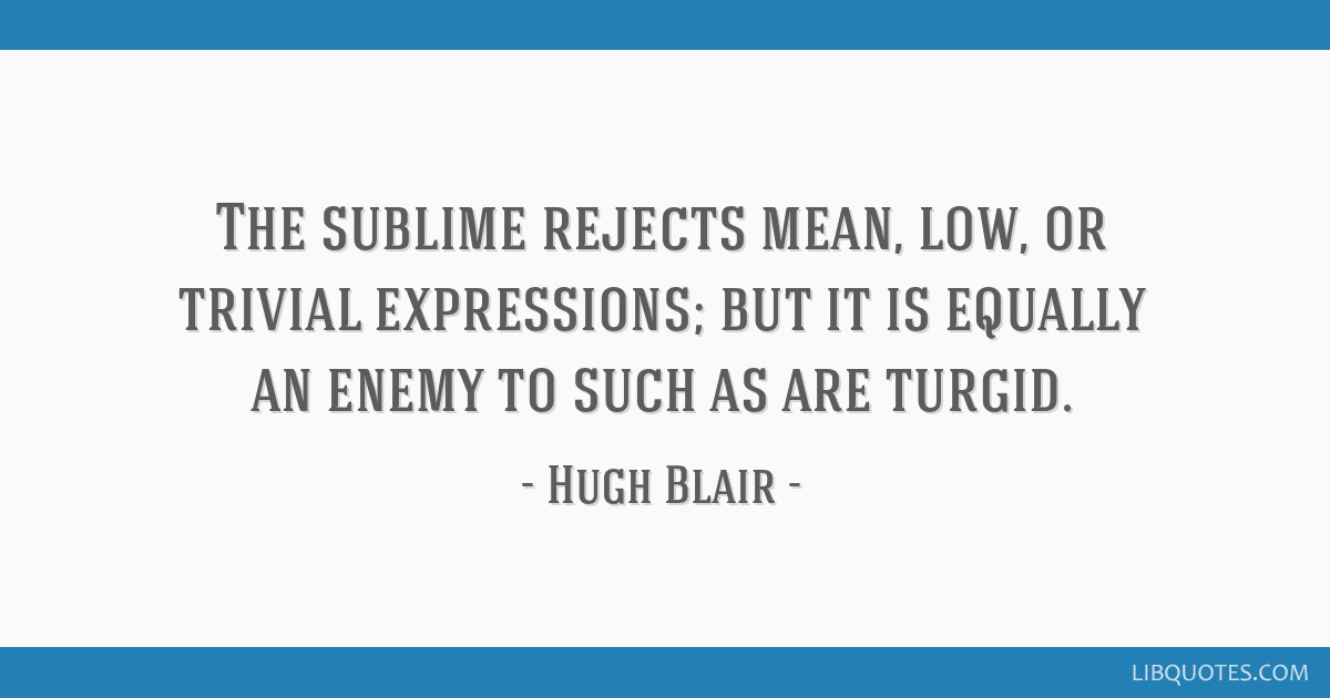 The sublime rejects mean, low, or trivial expressions; but it is equally an enemy to such as are turgid.